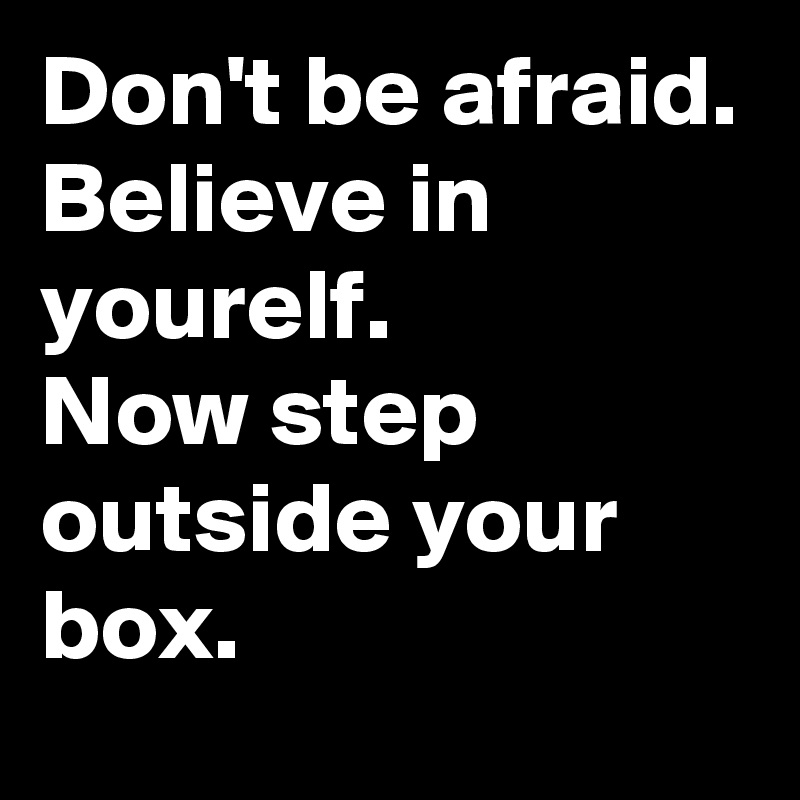 Don't be afraid.  Believe in yourelf. Now step outside your box.