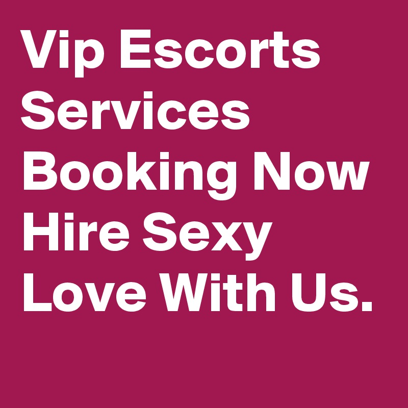 Vip Escorts Services Booking Now Hire Sexy Love With Us.