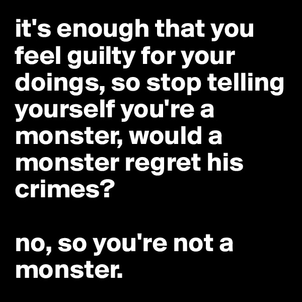 it's enough that you feel guilty for your doings, so stop telling yourself you're a monster, would a monster regret his crimes?   no, so you're not a monster.
