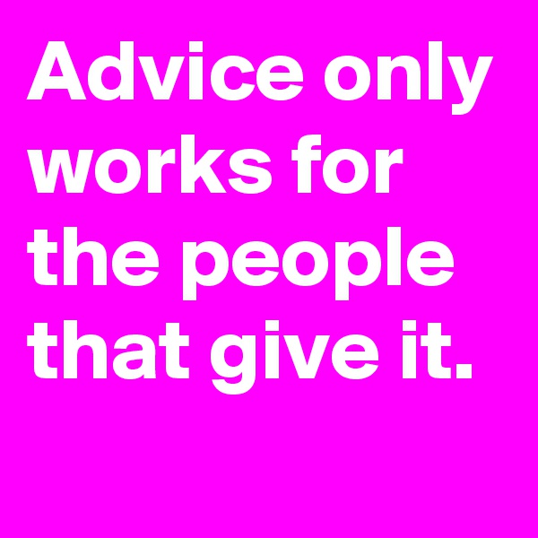 Advice only works for the people that give it.
