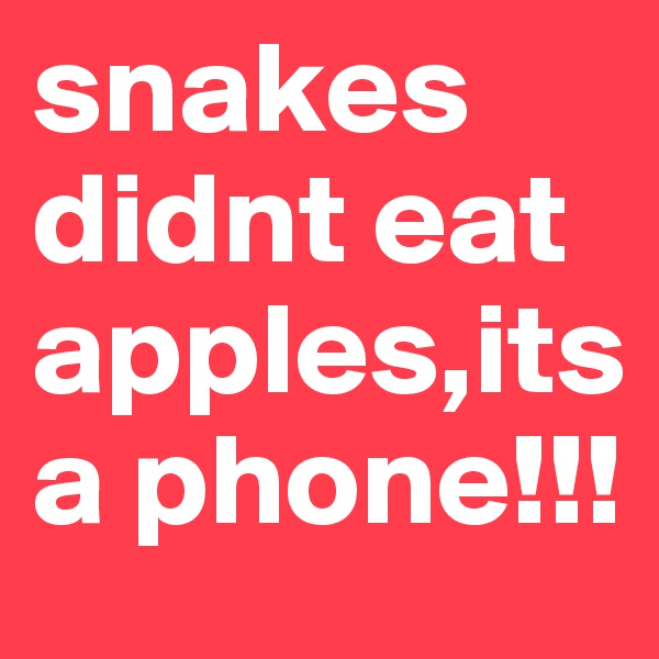 snakes didnt eat apples,its a phone!!!