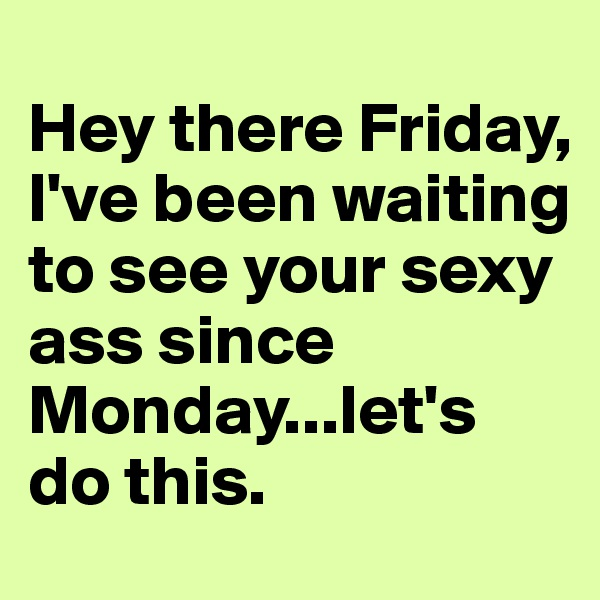 Hey there Friday, I've been waiting to see your sexy ass since Monday...let's do this.