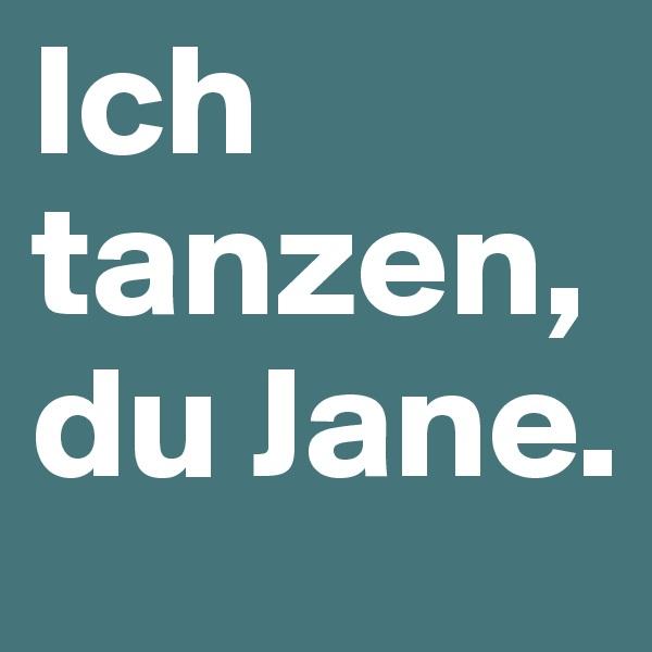 Ich tanzen, du Jane.