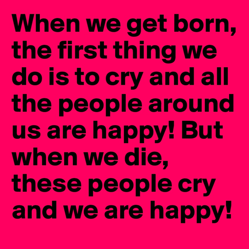 When we get born, the first thing we do is to cry and all the people around us are happy! But when we die, these people cry and we are happy!