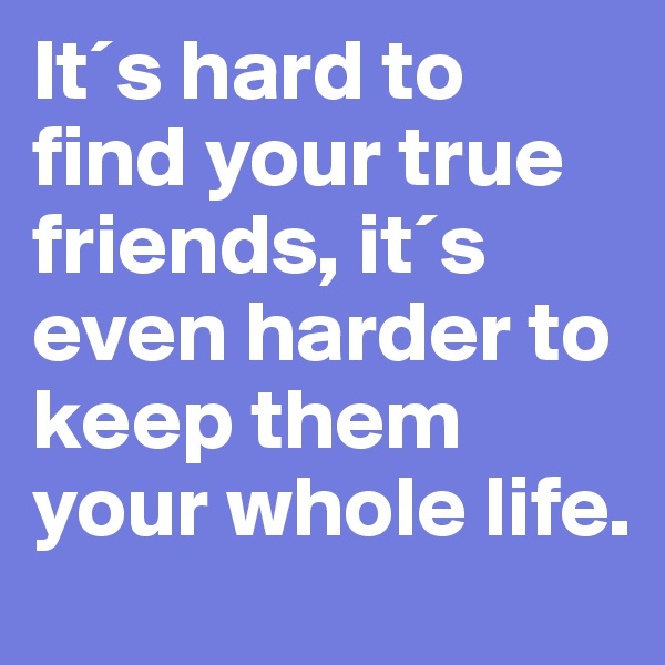 It´s hard to find your true friends, it´s even harder to keep them your whole life.