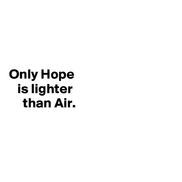 Only Hope     is lighter       than Air.