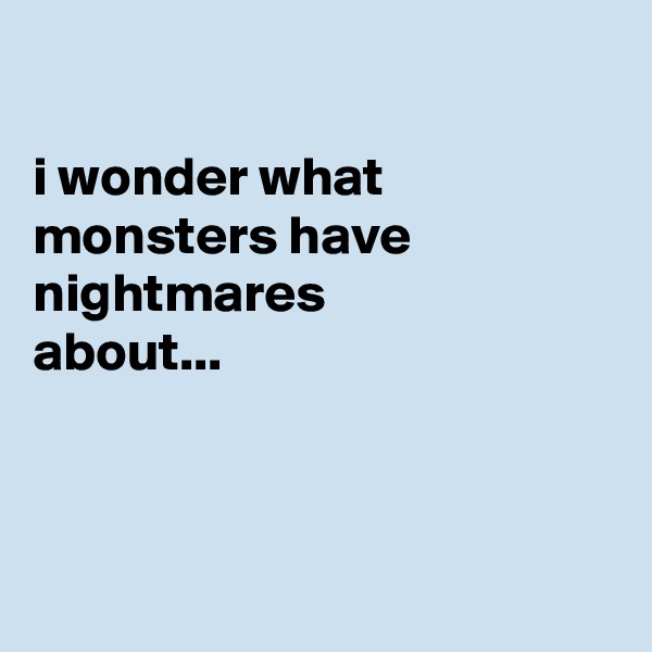 i wonder what monsters have nightmares about...