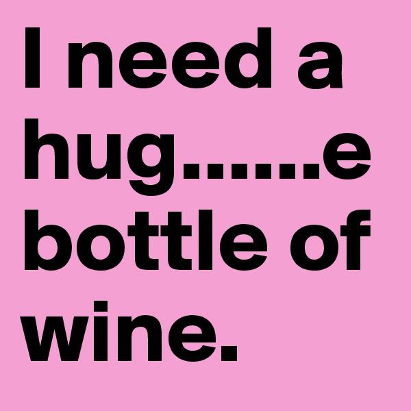 I need a hug......e bottle of wine.