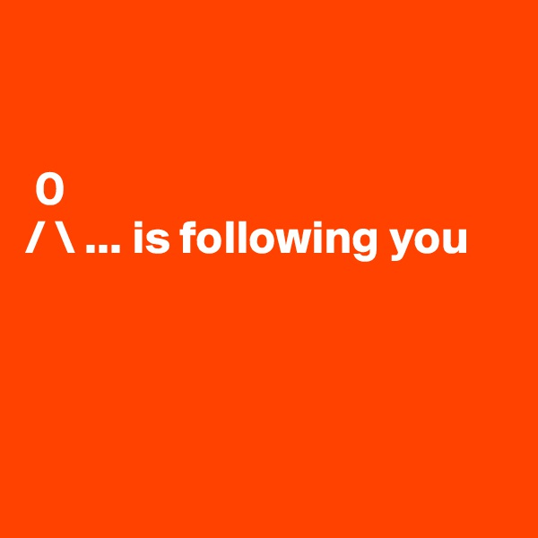 0 / \ ... is following you