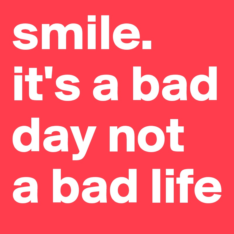 smile. it's a bad day not a bad life