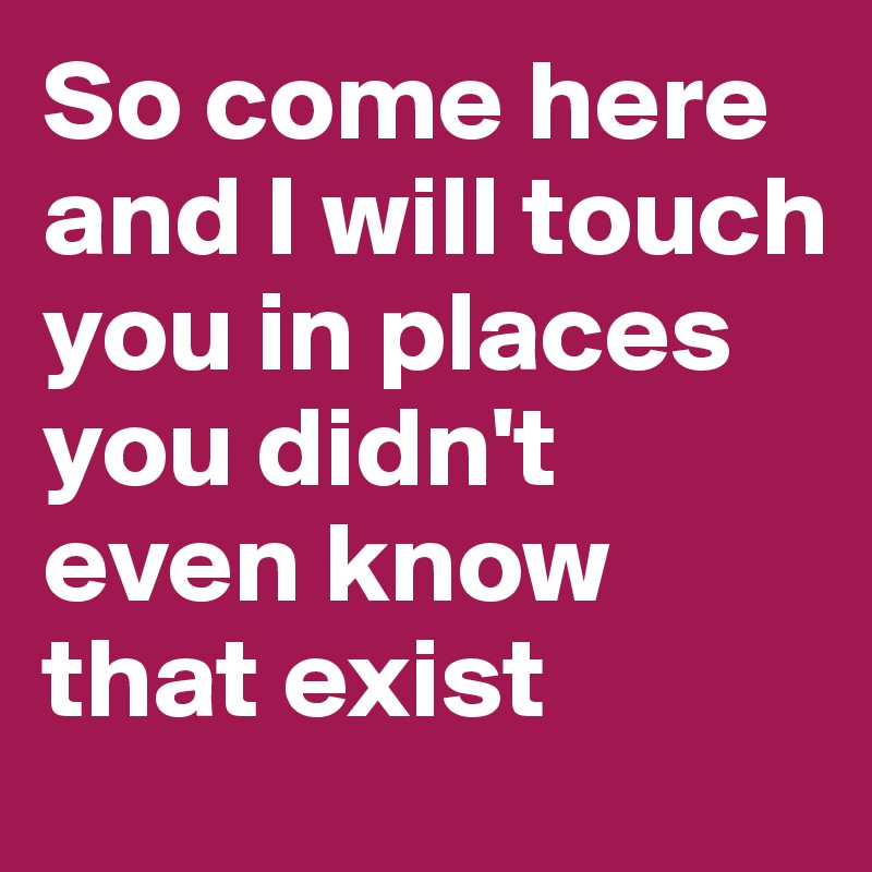 So come here and I will touch you in places you didn't even know that exist