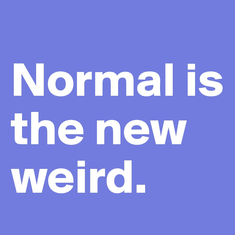 Normal is the new weird.