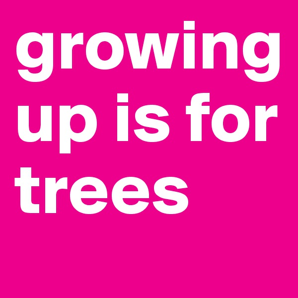 growing up is for trees