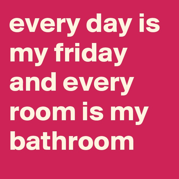 every day is my friday and every room is my bathroom