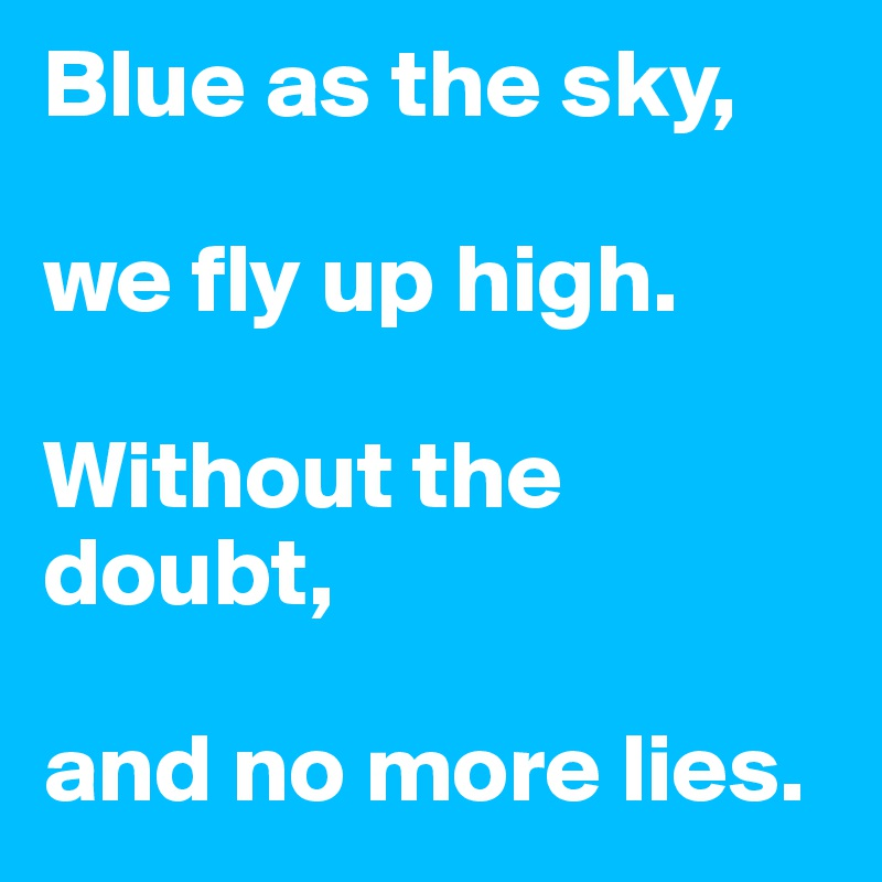 Blue as the sky,   we fly up high.   Without the doubt,   and no more lies.