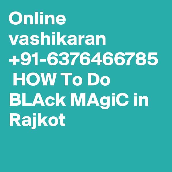 Online vashikaran +91-6376466785  HOW To Do BLAck MAgiC in Rajkot