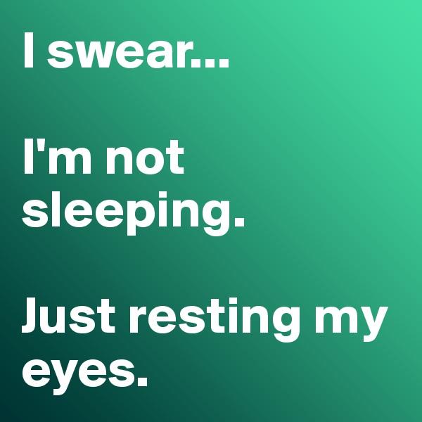 I swear...   I'm not sleeping.   Just resting my eyes.