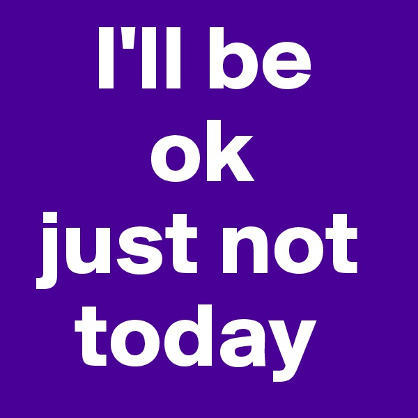 I'll be        ok  just not    today