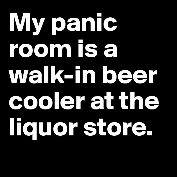 My panic room is a walk-in beer cooler at the liquor store.