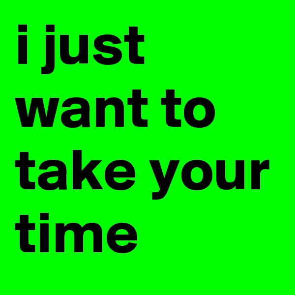 i just want to take your time
