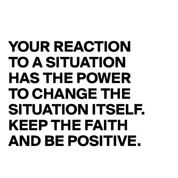 YOUR REACTION  TO A SITUATION  HAS THE POWER  TO CHANGE THE SITUATION ITSELF. KEEP THE FAITH AND BE POSITIVE.