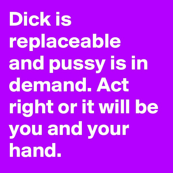 Dick is replaceable and pussy is in demand. Act right or it will be you and your hand.