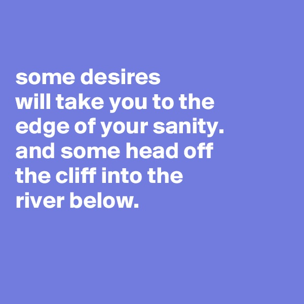 some desires will take you to the edge of your sanity. and some head off the cliff into the river below.