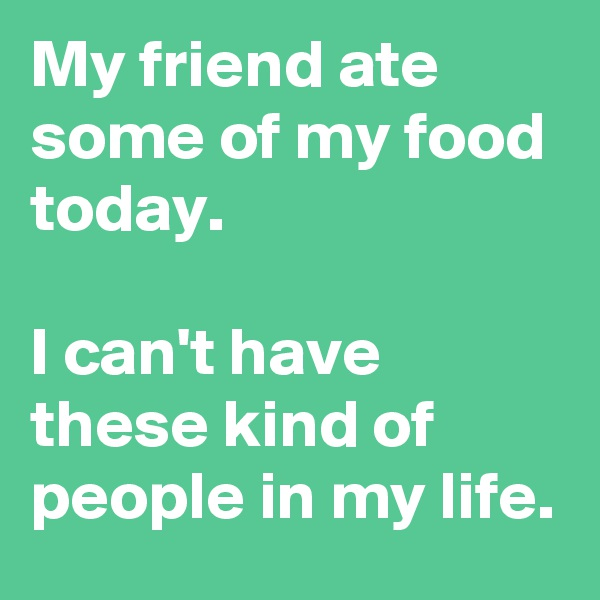 My friend ate some of my food today.   I can't have these kind of people in my life.