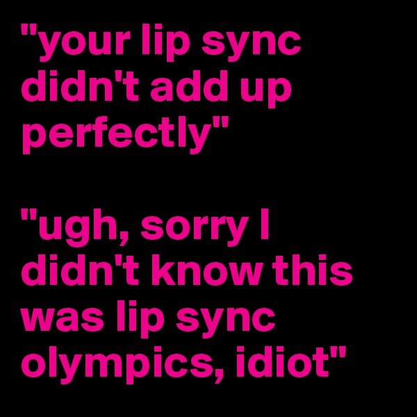 """""""your lip sync didn't add up perfectly""""   """"ugh, sorry I didn't know this was lip sync olympics, idiot"""""""
