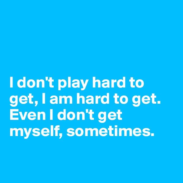 I don't play hard to get, I am hard to get. Even I don't get myself, sometimes.