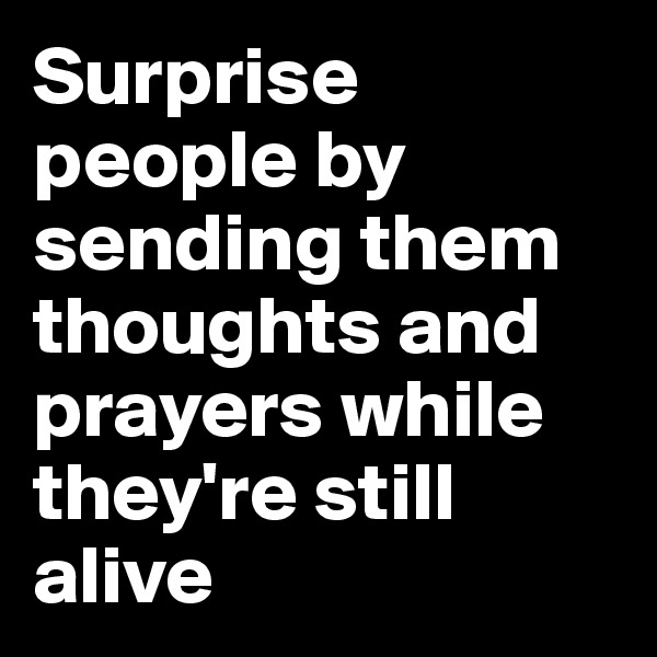 Surprise people by sending them thoughts and prayers while they're still alive