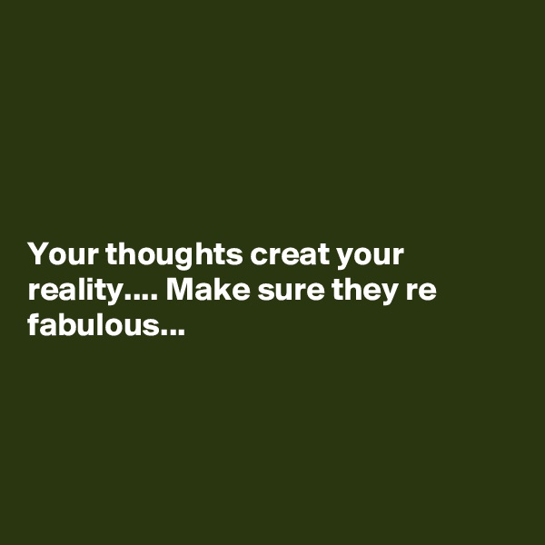 Your thoughts creat your reality.... Make sure they re fabulous...