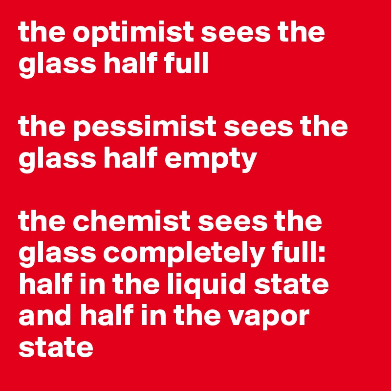 the optimist sees the glass half full  the pessimist sees the glass half empty   the chemist sees the glass completely full: half in the liquid state and half in the vapor state