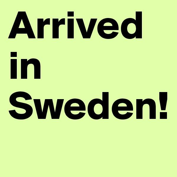 Arrived in Sweden!