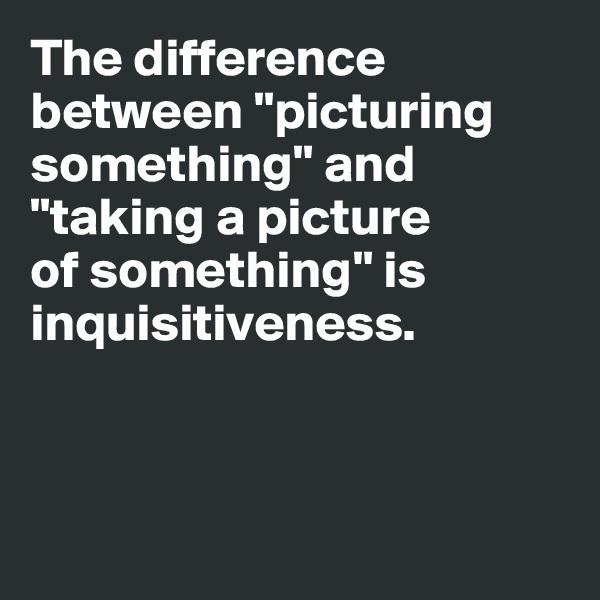 "The difference between ""picturing something"" and ""taking a picture  of something"" is inquisitiveness."
