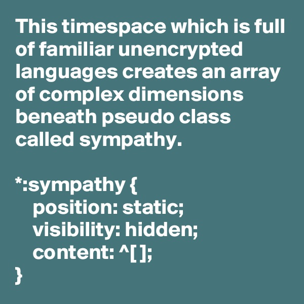 This timespace which is full of familiar unencrypted languages creates an array of complex dimensions beneath pseudo class called sympathy.  *:sympathy {     position: static;     visibility: hidden;     content: ^[ ]; }