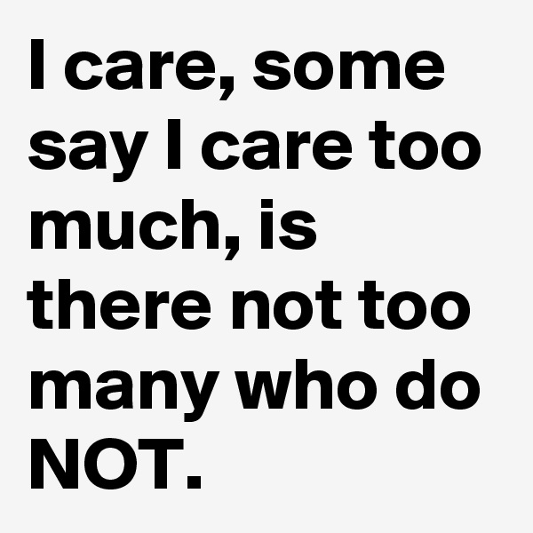 I care, some say I care too much, is there not too many who do NOT.