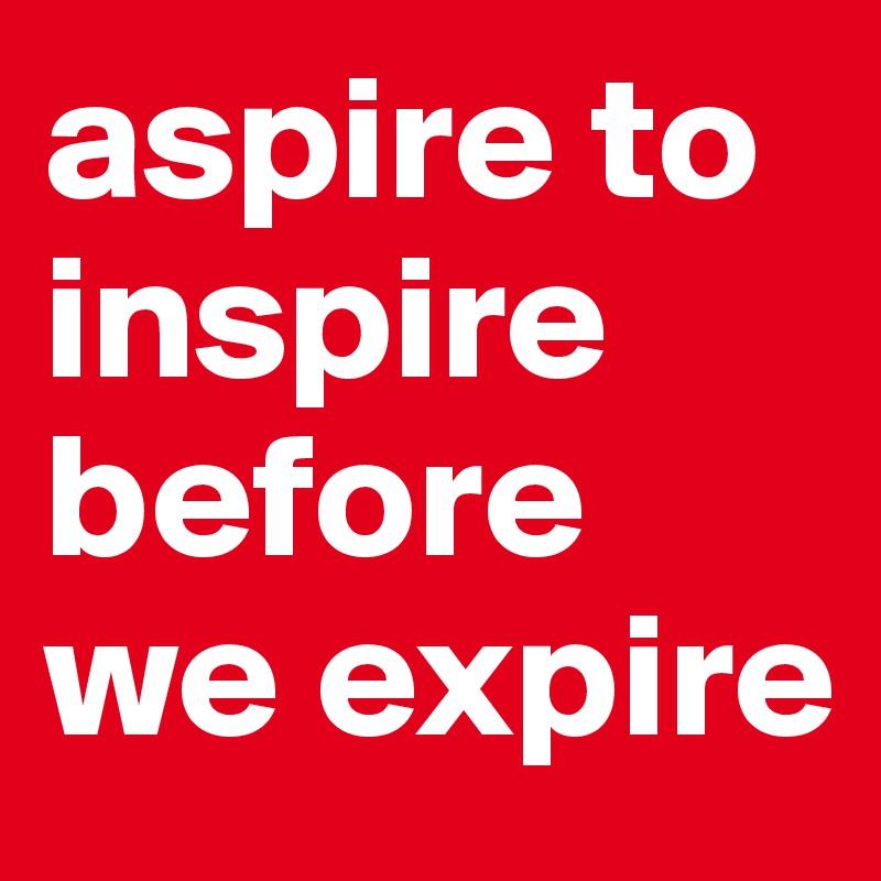 aspire to inspire before we expire