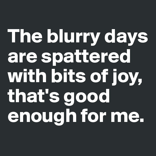 The blurry days are spattered with bits of joy, that's good enough for me.