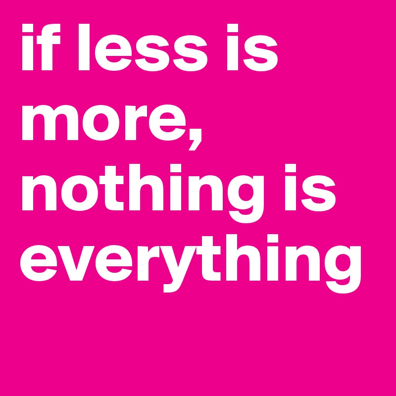 if less is more, nothing is everything