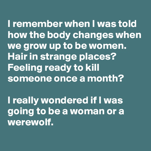 I remember when I was told how the body changes when we grow up to be women. Hair in strange places? Feeling ready to kill someone once a month?  I really wondered if I was going to be a woman or a werewolf.