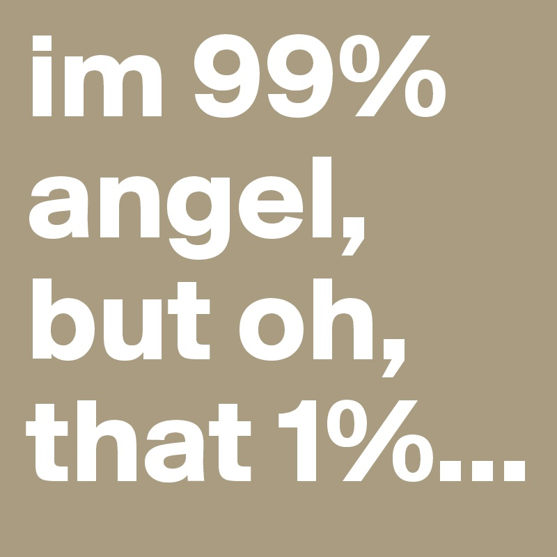 im 99% angel, but oh, that 1%...