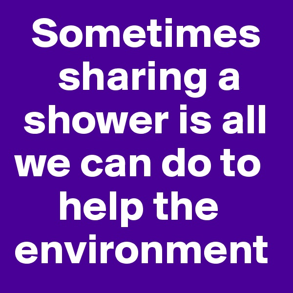 Sometimes              sharing a     shower is all we can do to            help the environment