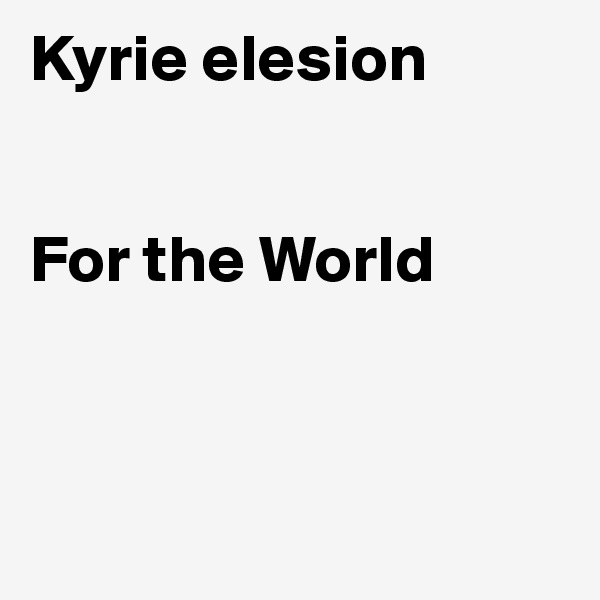 Kyrie elesion   For the World