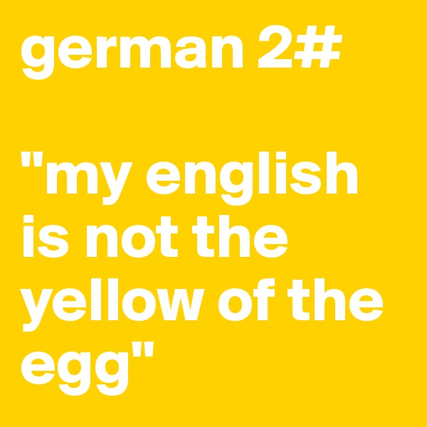 """german 2#  """"my english is not the yellow of the egg"""""""