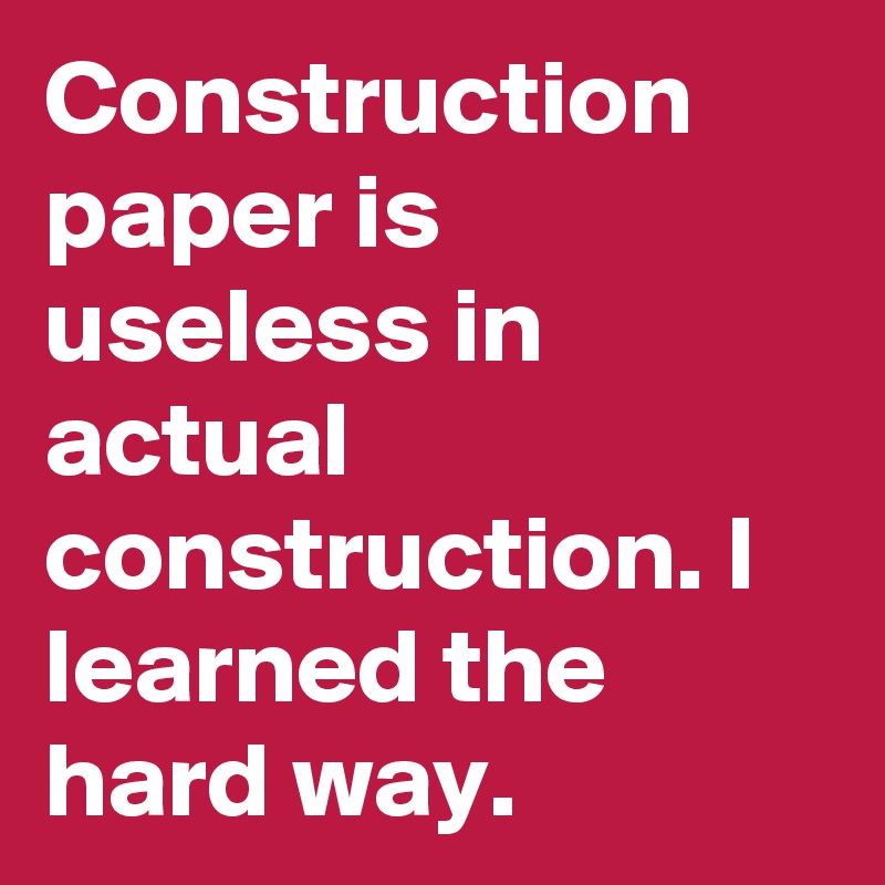 Construction paper is useless in actual construction. I learned the hard way.