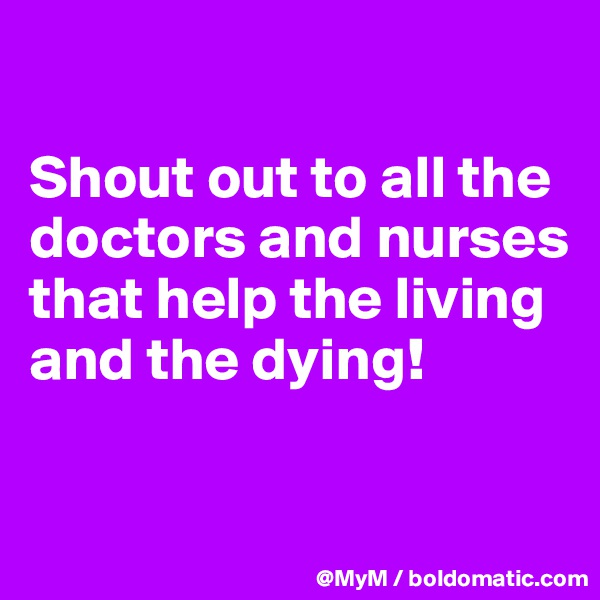 Shout out to all the doctors and nurses that help the living and the dying!