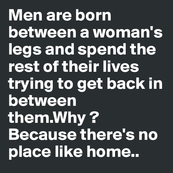 Men are born between a woman's legs and spend the rest of their lives trying to get back in between them.Why ?  Because there's no place like home..