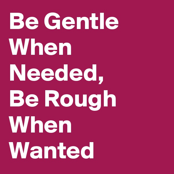 Be Gentle When Needed,  Be Rough When Wanted