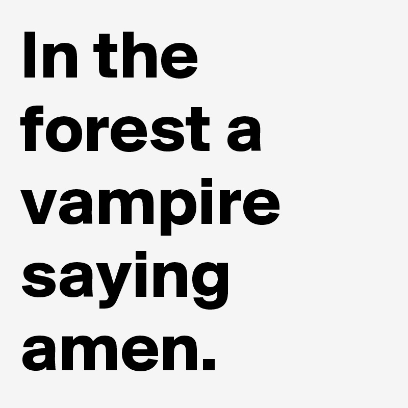 In the forest a vampire saying amen.